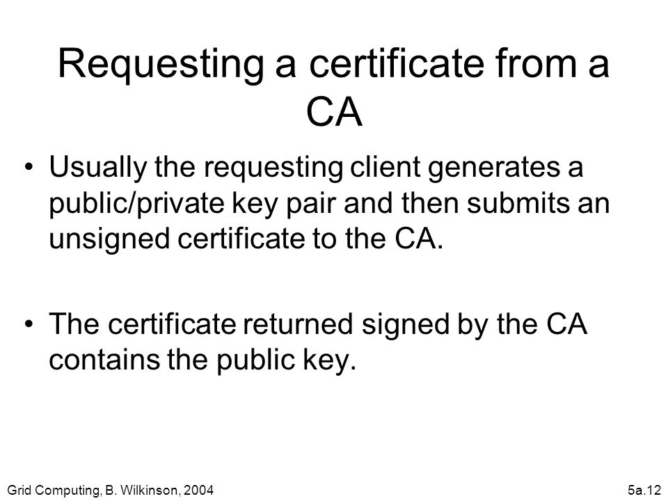 Grid Computing, B. Wilkinson, 20045a.12 Requesting a certificate from a CA Usually the requesting client generates a public/private key pair and then