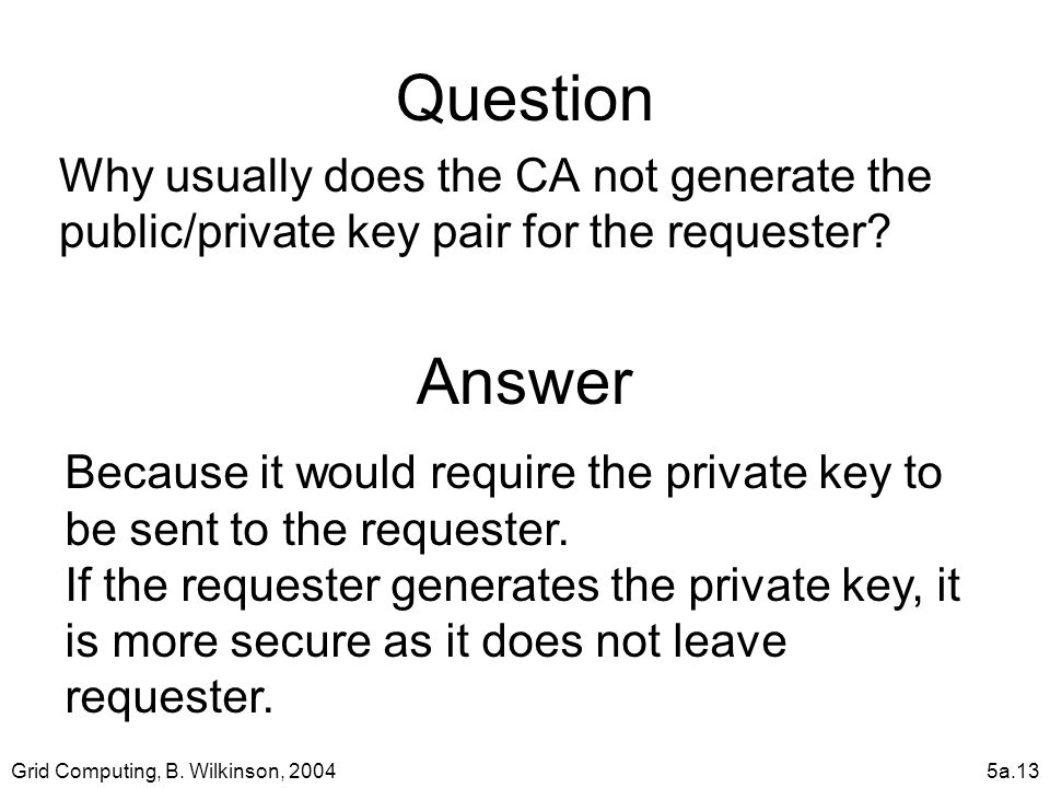 Grid Computing, B. Wilkinson, 20045a.13 Question Why usually does the CA not generate the public/private key pair for the requester? Answer Because it