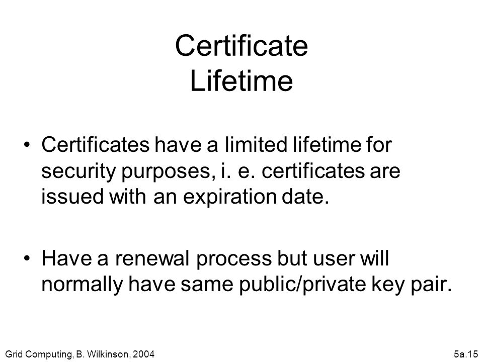 Grid Computing, B. Wilkinson, 20045a.15 Certificate Lifetime Certificates have a limited lifetime for security purposes, i. e. certificates are issued