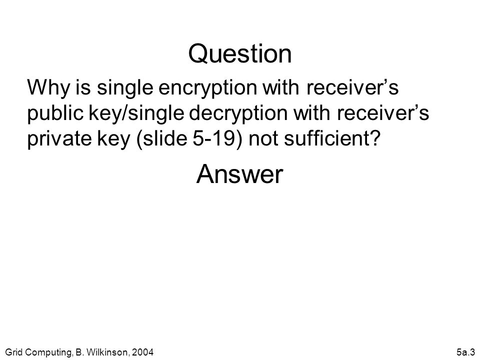 Grid Computing, B. Wilkinson, 20045a.3 Question Why is single encryption with receiver's public key/single decryption with receiver's private key (sli
