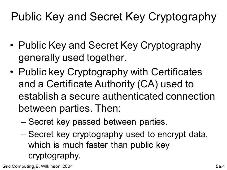 Grid Computing, B. Wilkinson, 20045a.4 Public Key and Secret Key Cryptography Public Key and Secret Key Cryptography generally used together. Public k