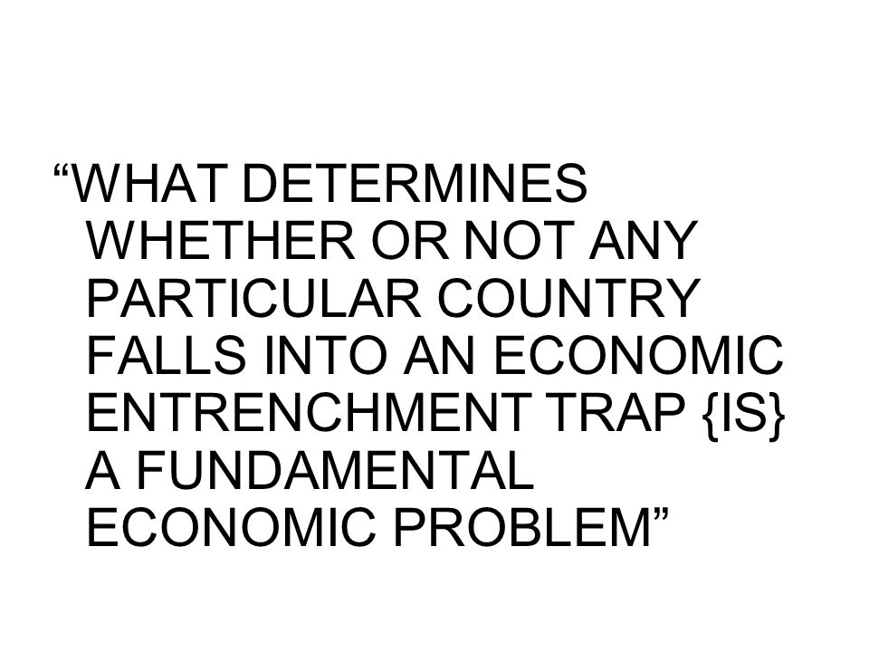 """""""WHAT DETERMINES WHETHER OR NOT ANY PARTICULAR COUNTRY FALLS INTO AN ECONOMIC ENTRENCHMENT TRAP {IS} A FUNDAMENTAL ECONOMIC PROBLEM"""""""