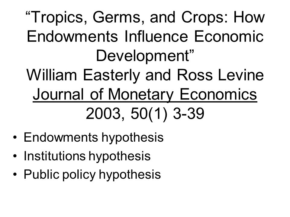 Tropics, Germs, and Crops: How Endowments Influence Economic Development William Easterly and Ross Levine Journal of Monetary Economics 2003, 50(1) 3-39 Endowments hypothesis Institutions hypothesis Public policy hypothesis