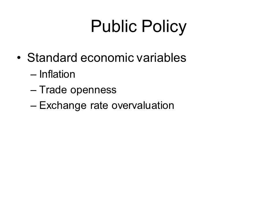 Public Policy Standard economic variables –Inflation –Trade openness –Exchange rate overvaluation