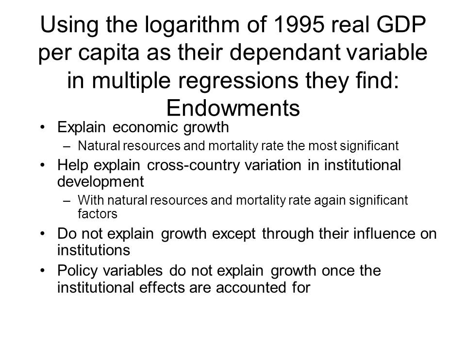 Using the logarithm of 1995 real GDP per capita as their dependant variable in multiple regressions they find: Endowments Explain economic growth –Natural resources and mortality rate the most significant Help explain cross-country variation in institutional development –With natural resources and mortality rate again significant factors Do not explain growth except through their influence on institutions Policy variables do not explain growth once the institutional effects are accounted for