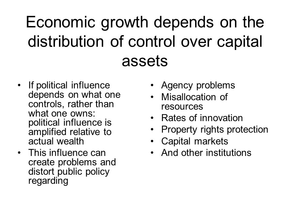 Economic growth depends on the distribution of control over capital assets If political influence depends on what one controls, rather than what one o