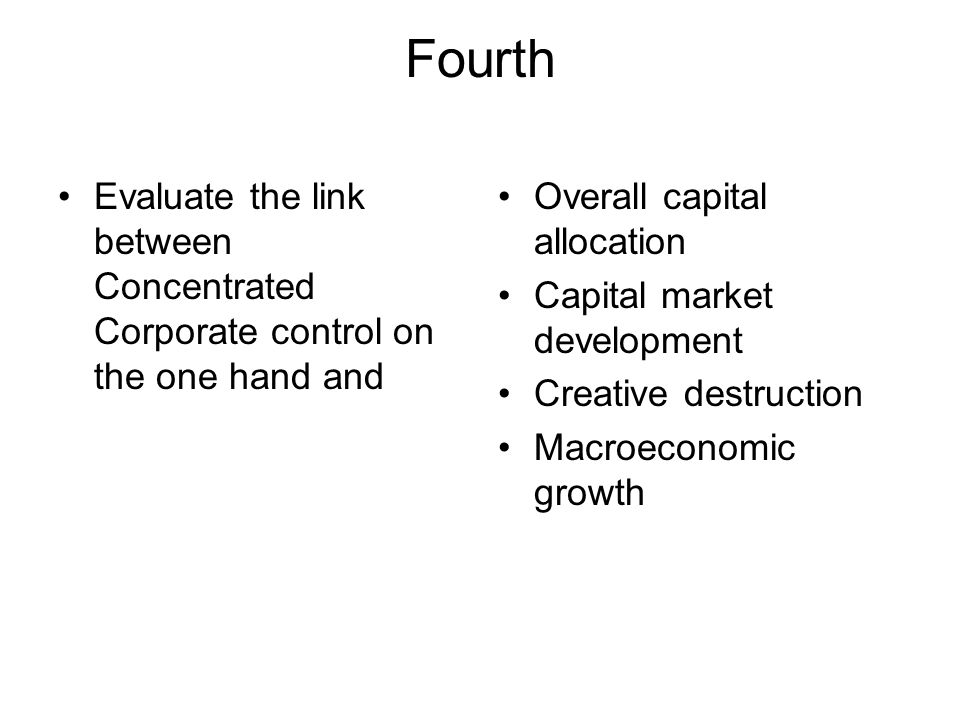 Fourth Evaluate the link between Concentrated Corporate control on the one hand and Overall capital allocation Capital market development Creative destruction Macroeconomic growth