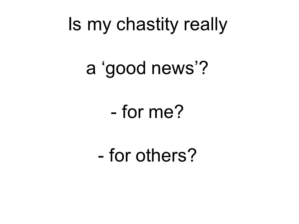 Is my chastity really a 'good news'? - for me? - for others?