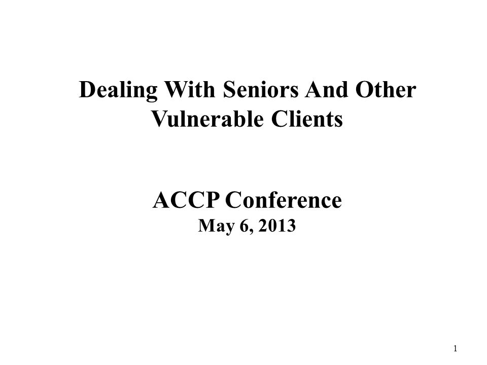Dealing With Seniors And Other Vulnerable Clients ACCP Conference May 6, 2013 1