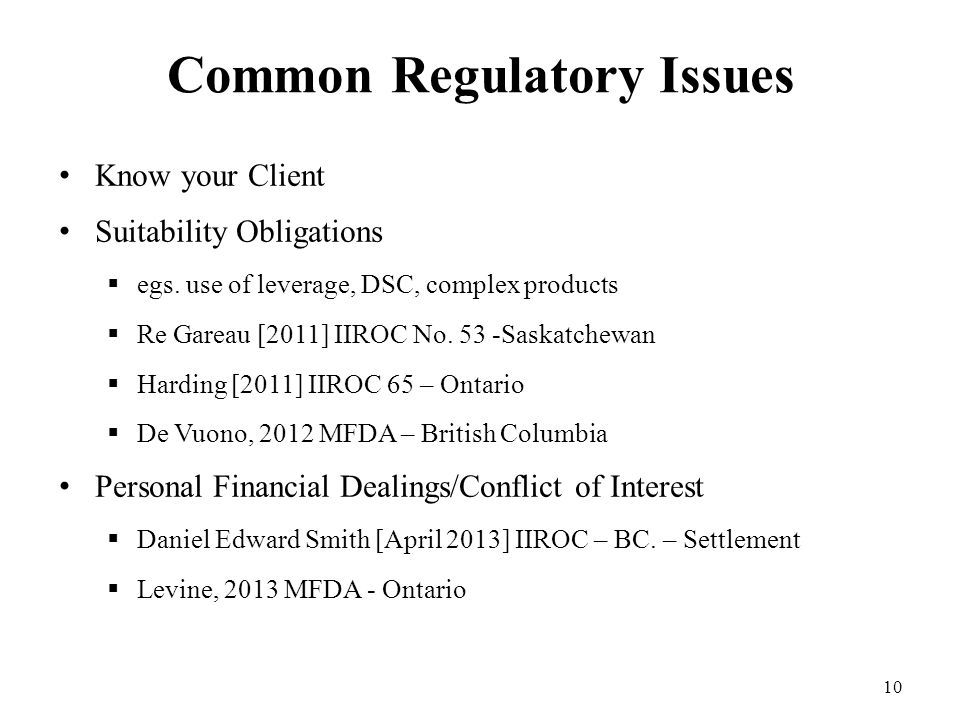 Common Regulatory Issues Know your Client Suitability Obligations  egs. use of leverage, DSC, complex products  Re Gareau [2011] IIROC No. 53 -Saska