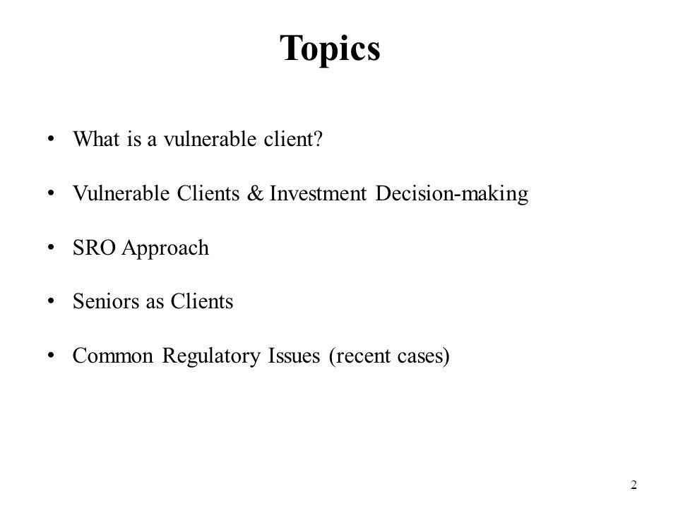 2 Topics What is a vulnerable client? Vulnerable Clients & Investment Decision-making SRO Approach Seniors as Clients Common Regulatory Issues (recent