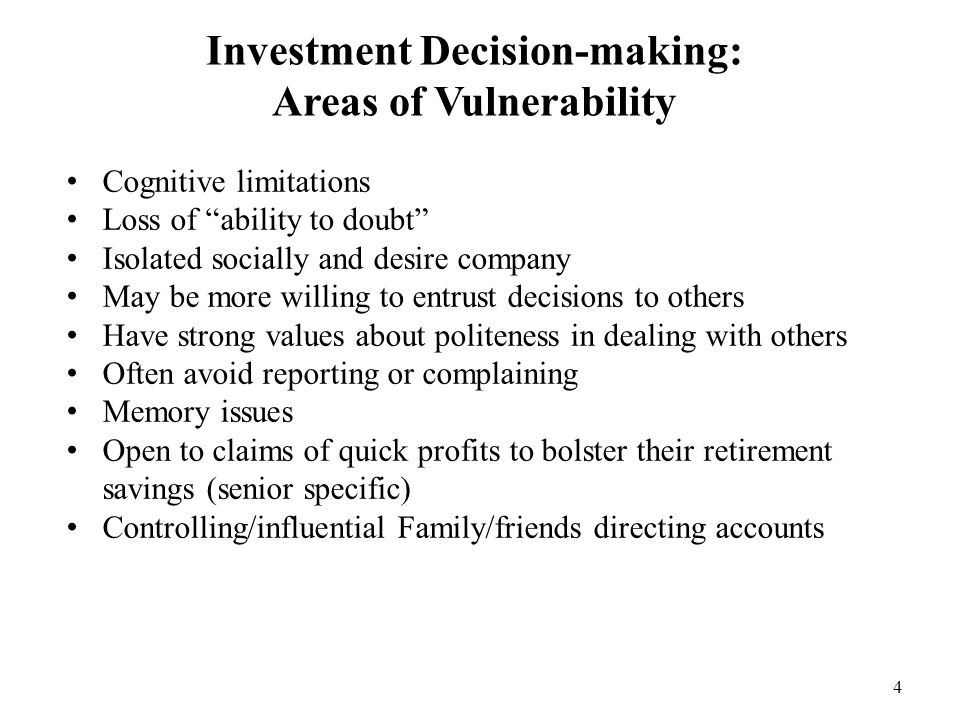 "4 Investment Decision-making: Areas of Vulnerability Cognitive limitations Loss of ""ability to doubt"" Isolated socially and desire company May be more"