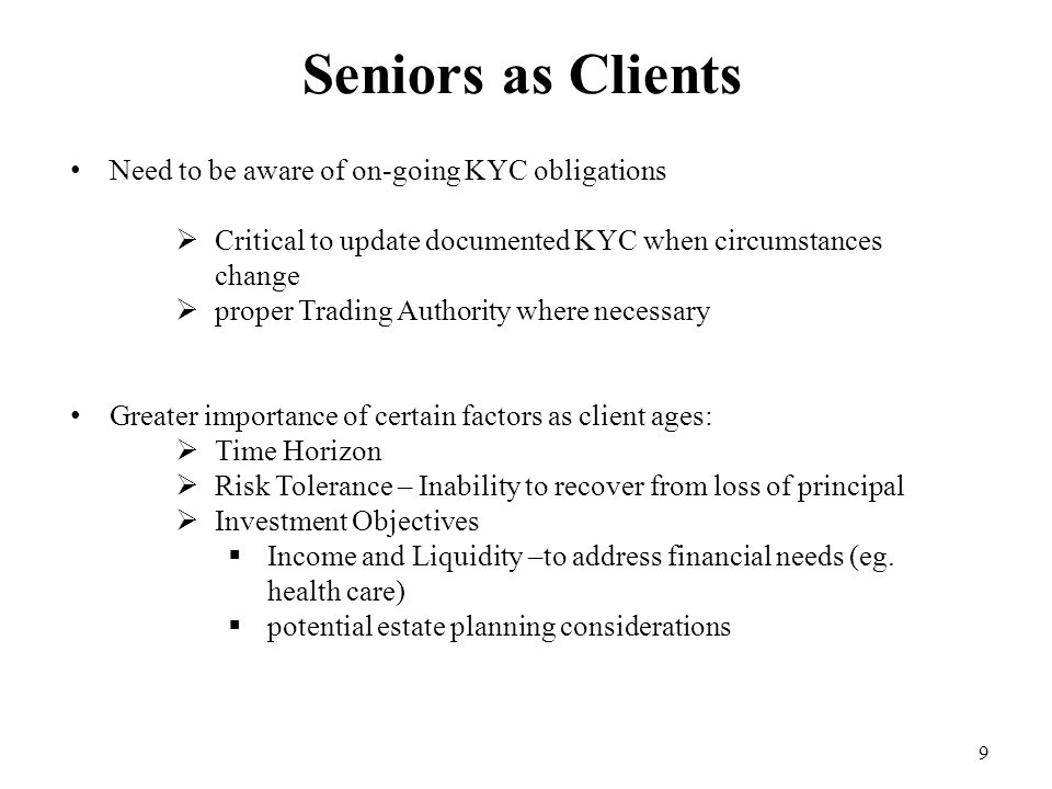 9 Seniors as Clients Need to be aware of on-going KYC obligations  Critical to update documented KYC when circumstances change  proper Trading Autho
