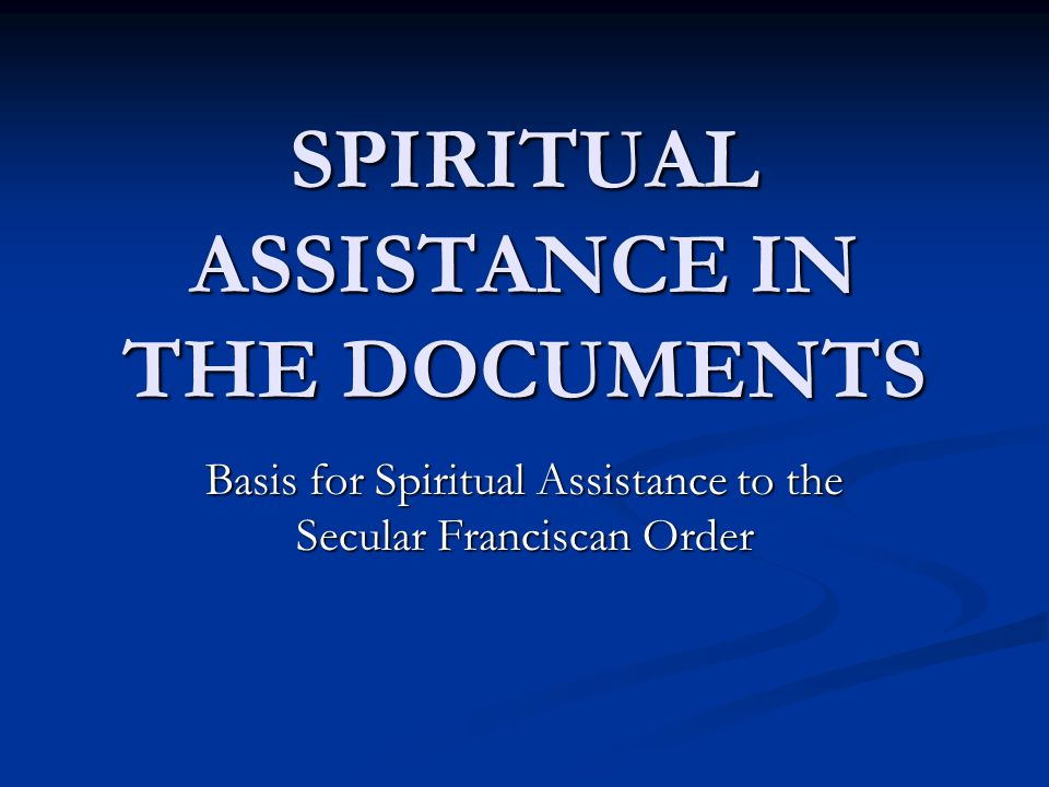 SPIRITUAL ASSISTANCE IN THE DOCUMENTS Basis for Spiritual Assistance to the Secular Franciscan Order