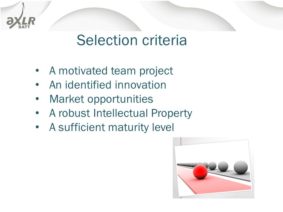 Selection criteria A motivated team project An identified innovation Market opportunities A robust Intellectual Property A sufficient maturity level