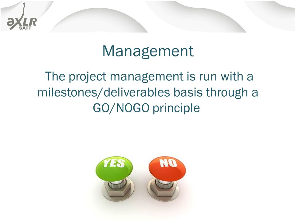 Management The project management is run with a milestones/deliverables basis through a GO/NOGO principle