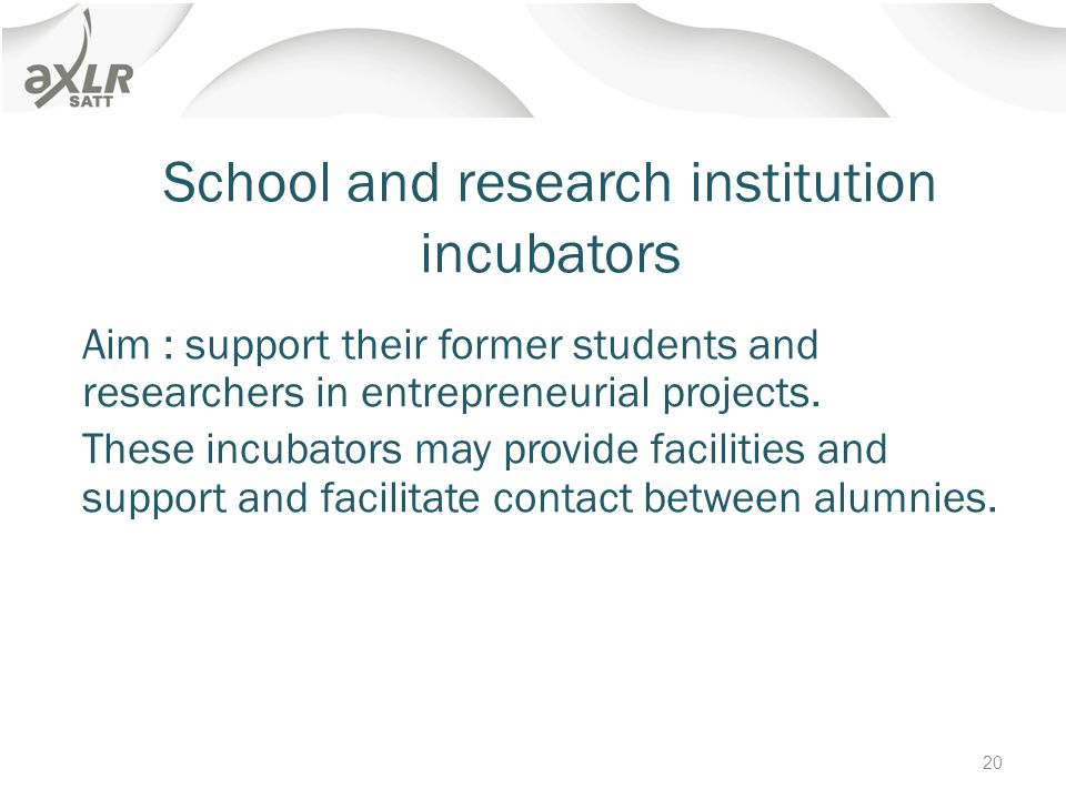 School and research institution incubators Aim : support their former students and researchers in entrepreneurial projects.