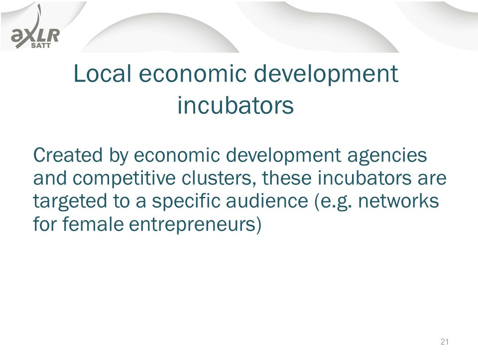 Local economic development incubators Created by economic development agencies and competitive clusters, these incubators are targeted to a specific audience (e.g.