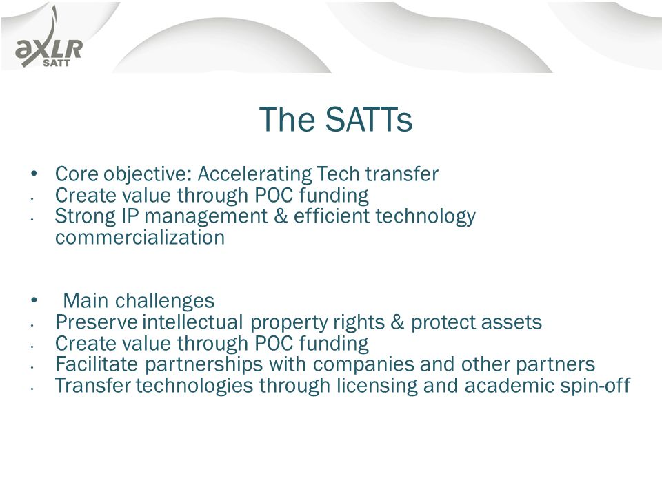 The SATTs Core objective: Accelerating Tech transfer Create value through POC funding Strong IP management & efficient technology commercialization Main challenges Preserve intellectual property rights & protect assets Create value through POC funding Facilitate partnerships with companies and other partners Transfer technologies through licensing and academic spin-off