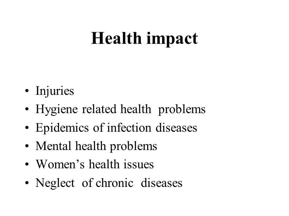 Health impact Injuries Hygiene related health problems Epidemics of infection diseases Mental health problems Women's health issues Neglect of chronic diseases