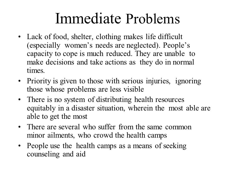 Immediate Problems Lack of food, shelter, clothing makes life difficult (especially women's needs are neglected).