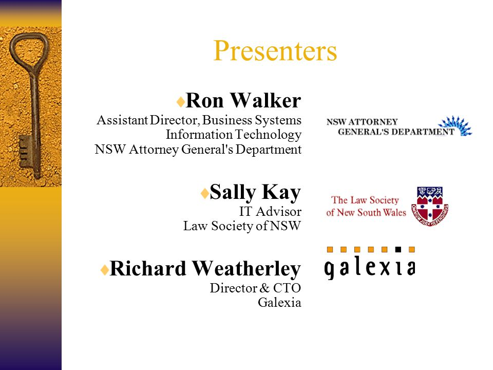 Presenters  Ron Walker Assistant Director, Business Systems Information Technology NSW Attorney General s Department  Sally Kay IT Advisor Law Society of NSW  Richard Weatherley Director & CTO Galexia