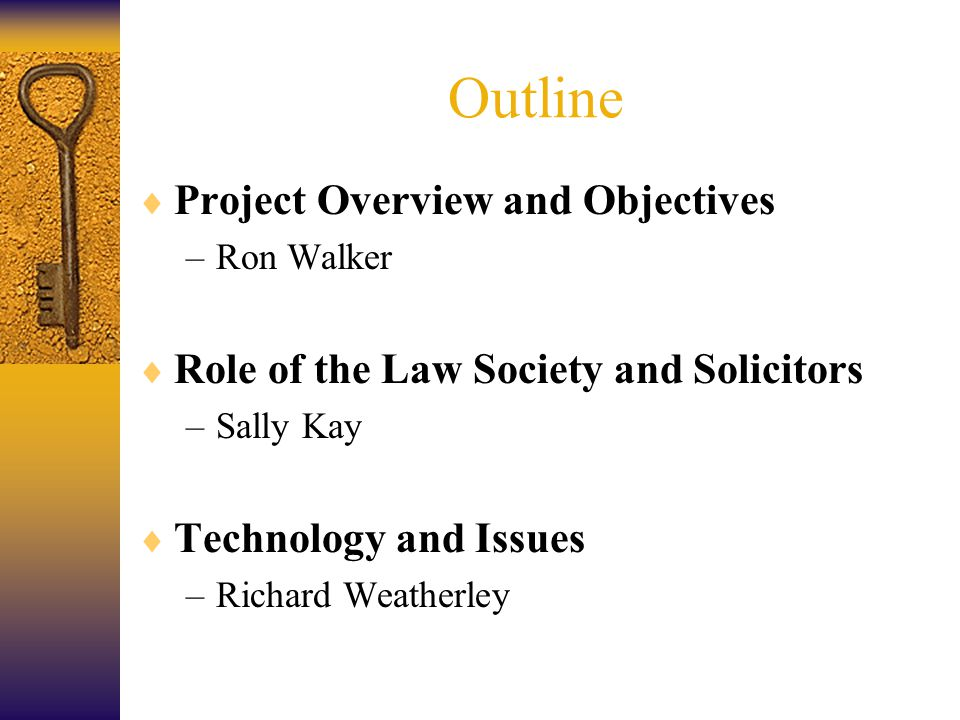 Outline  Project Overview and Objectives –Ron Walker  Role of the Law Society and Solicitors –Sally Kay  Technology and Issues –Richard Weatherley