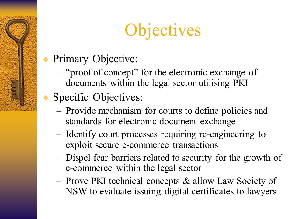Objectives  Primary Objective: – proof of concept for the electronic exchange of documents within the legal sector utilising PKI  Specific Objectives: –Provide mechanism for courts to define policies and standards for electronic document exchange –Identify court processes requiring re-engineering to exploit secure e-commerce transactions –Dispel fear barriers related to security for the growth of e-commerce within the legal sector –Prove PKI technical concepts & allow Law Society of NSW to evaluate issuing digital certificates to lawyers