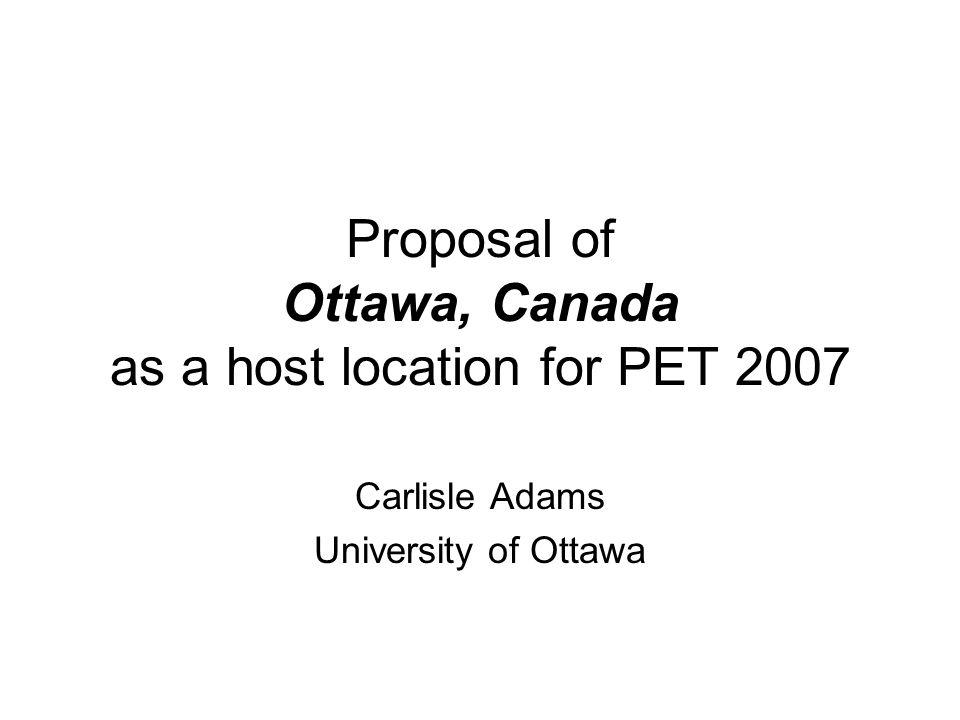 Proposal of Ottawa, Canada as a host location for PET 2007 Carlisle Adams University of Ottawa