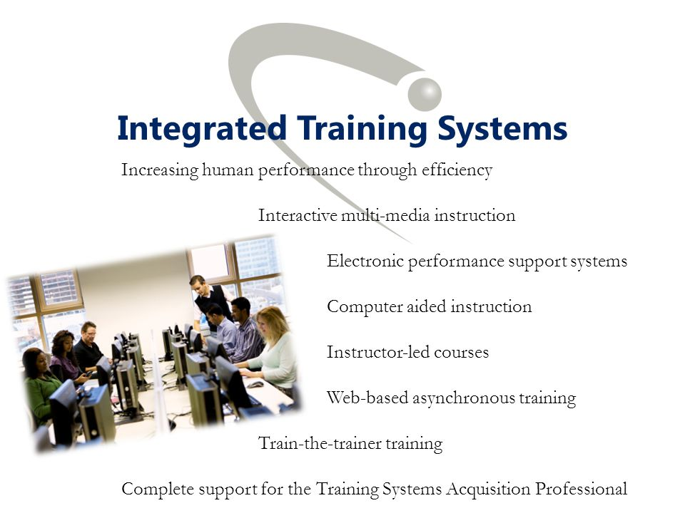 Integrated Training Systems Increasing human performance through efficiency Interactive multi-media instruction Electronic performance support systems
