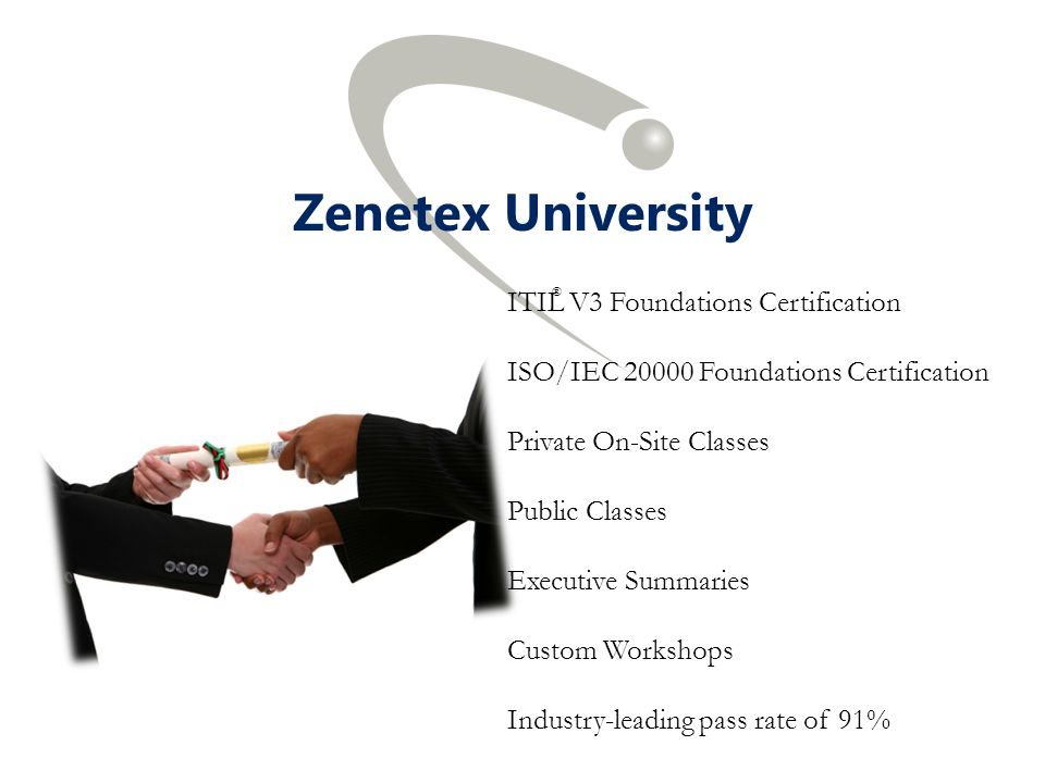 Zenetex University ITIL V3 Foundations Certification ISO/IEC 20000 Foundations Certification Private On-Site Classes Public Classes Executive Summaries Custom Workshops Industry-leading pass rate of 91% ®