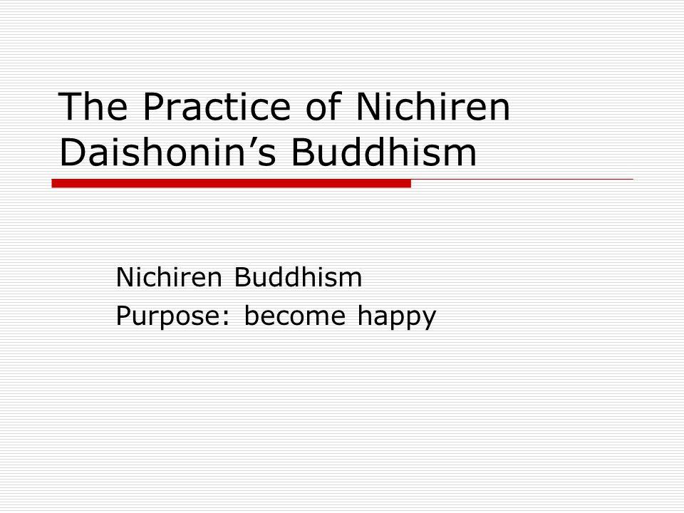 The Practice of Nichiren Daishonin's Buddhism Nichiren Buddhism Purpose: become happy
