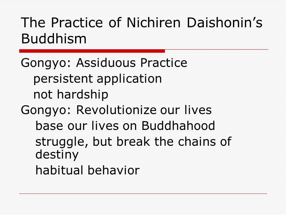 The Practice of Nichiren Daishonin's Buddhism Gongyo: Assiduous Practice persistent application not hardship Gongyo: Revolutionize our lives base our lives on Buddhahood struggle, but break the chains of destiny habitual behavior