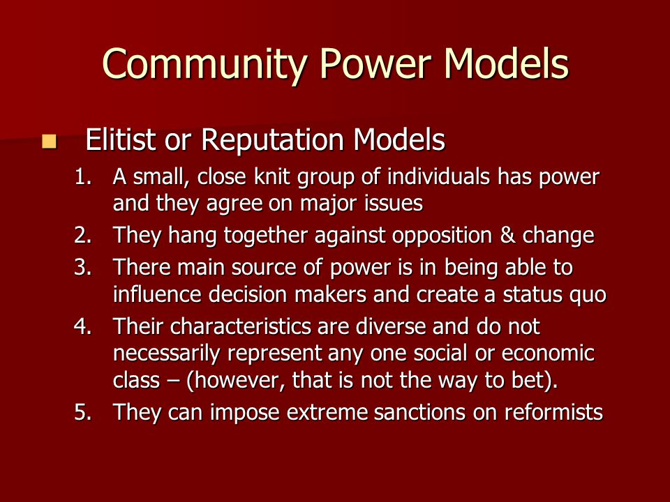 Community Power Models Elitist or Reputation Models Elitist or Reputation Models 1.A small, close knit group of individuals has power and they agree on major issues 2.They hang together against opposition & change 3.There main source of power is in being able to influence decision makers and create a status quo 4.Their characteristics are diverse and do not necessarily represent any one social or economic class – (however, that is not the way to bet).