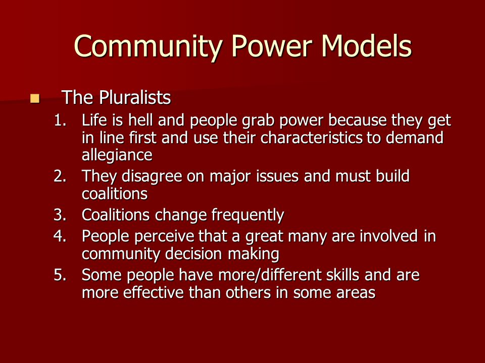 Community Power Models The Pluralists The Pluralists 1.Life is hell and people grab power because they get in line first and use their characteristics to demand allegiance 2.They disagree on major issues and must build coalitions 3.Coalitions change frequently 4.People perceive that a great many are involved in community decision making 5.Some people have more/different skills and are more effective than others in some areas
