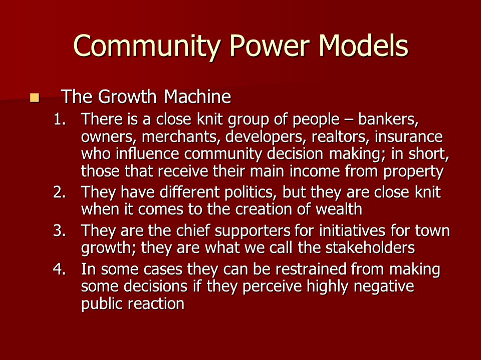 Community Power Models The Growth Machine The Growth Machine 1.There is a close knit group of people – bankers, owners, merchants, developers, realtors, insurance who influence community decision making; in short, those that receive their main income from property 2.They have different politics, but they are close knit when it comes to the creation of wealth 3.They are the chief supporters for initiatives for town growth; they are what we call the stakeholders 4.In some cases they can be restrained from making some decisions if they perceive highly negative public reaction