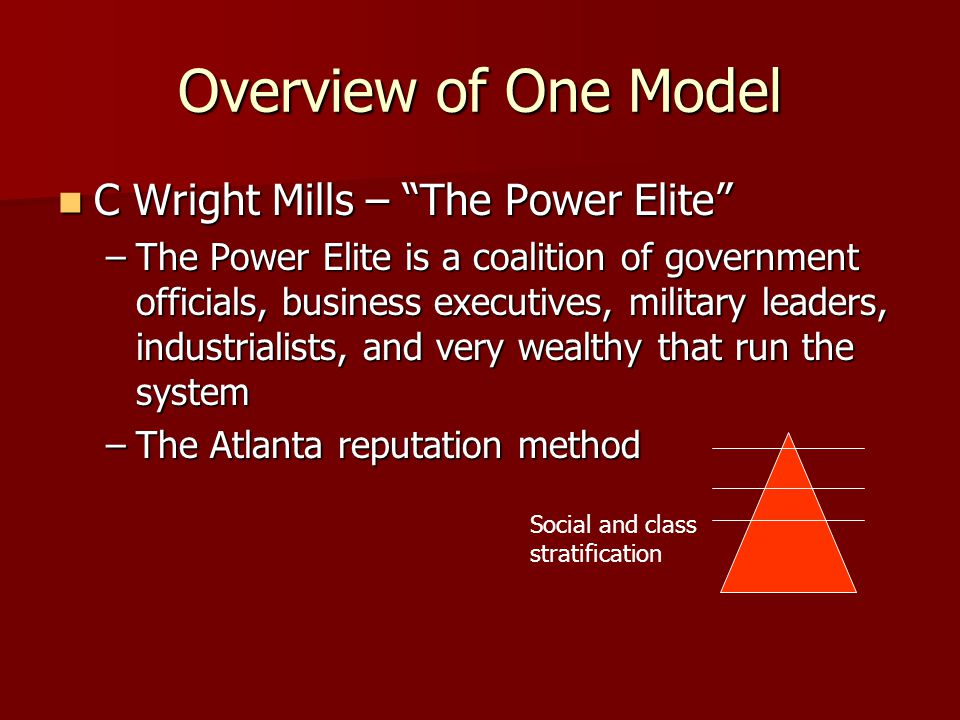 Overview of One Model C Wright Mills – The Power Elite C Wright Mills – The Power Elite –The Power Elite is a coalition of government officials, business executives, military leaders, industrialists, and very wealthy that run the system –The Atlanta reputation method Social and class stratification