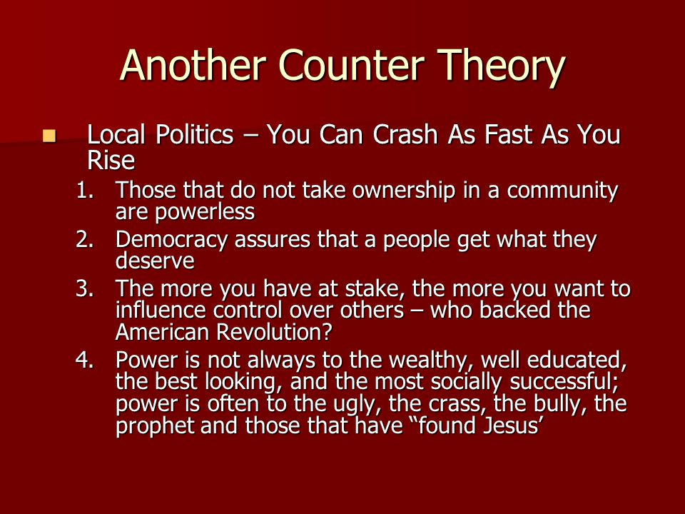 Another Counter Theory Local Politics – You Can Crash As Fast As You Rise Local Politics – You Can Crash As Fast As You Rise 1.Those that do not take ownership in a community are powerless 2.Democracy assures that a people get what they deserve 3.The more you have at stake, the more you want to influence control over others – who backed the American Revolution.