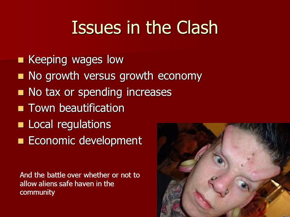 Issues in the Clash Keeping wages low Keeping wages low No growth versus growth economy No growth versus growth economy No tax or spending increases No tax or spending increases Town beautification Town beautification Local regulations Local regulations Economic development Economic development And the battle over whether or not to allow aliens safe haven in the community