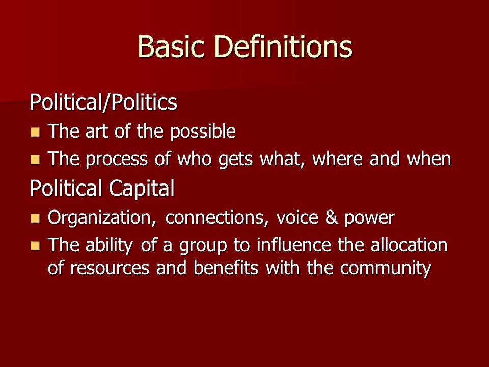 Basic Definitions Political/Politics The art of the possible The art of the possible The process of who gets what, where and when The process of who gets what, where and when Political Capital Organization, connections, voice & power Organization, connections, voice & power The ability of a group to influence the allocation of resources and benefits with the community The ability of a group to influence the allocation of resources and benefits with the community