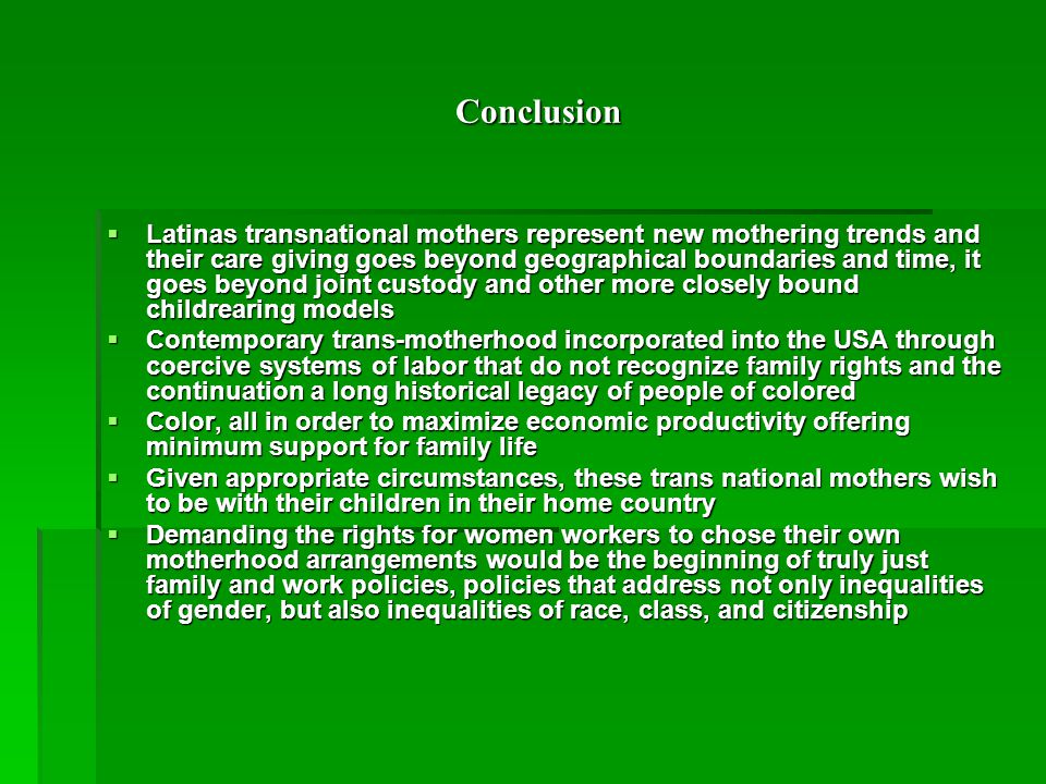 Conclusion Conclusion  Latinas transnational mothers represent new mothering trends and their care giving goes beyond geographical boundaries and time, it goes beyond joint custody and other more closely bound childrearing models  Contemporary trans-motherhood incorporated into the USA through coercive systems of labor that do not recognize family rights and the continuation a long historical legacy of people of colored  Color, all in order to maximize economic productivity offering minimum support for family life  Given appropriate circumstances, these trans national mothers wish to be with their children in their home country  Demanding the rights for women workers to chose their own motherhood arrangements would be the beginning of truly just family and work policies, policies that address not only inequalities of gender, but also inequalities of race, class, and citizenship
