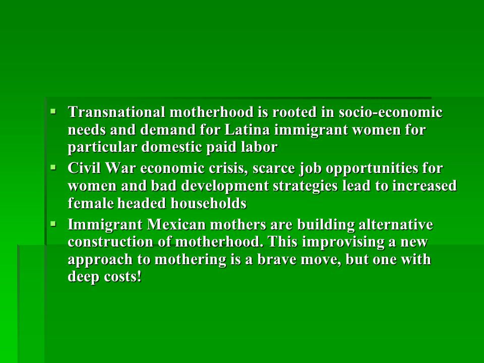  Transnational motherhood is rooted in socio-economic needs and demand for Latina immigrant women for particular domestic paid labor  Civil War economic crisis, scarce job opportunities for women and bad development strategies lead to increased female headed households  Immigrant Mexican mothers are building alternative construction of motherhood.