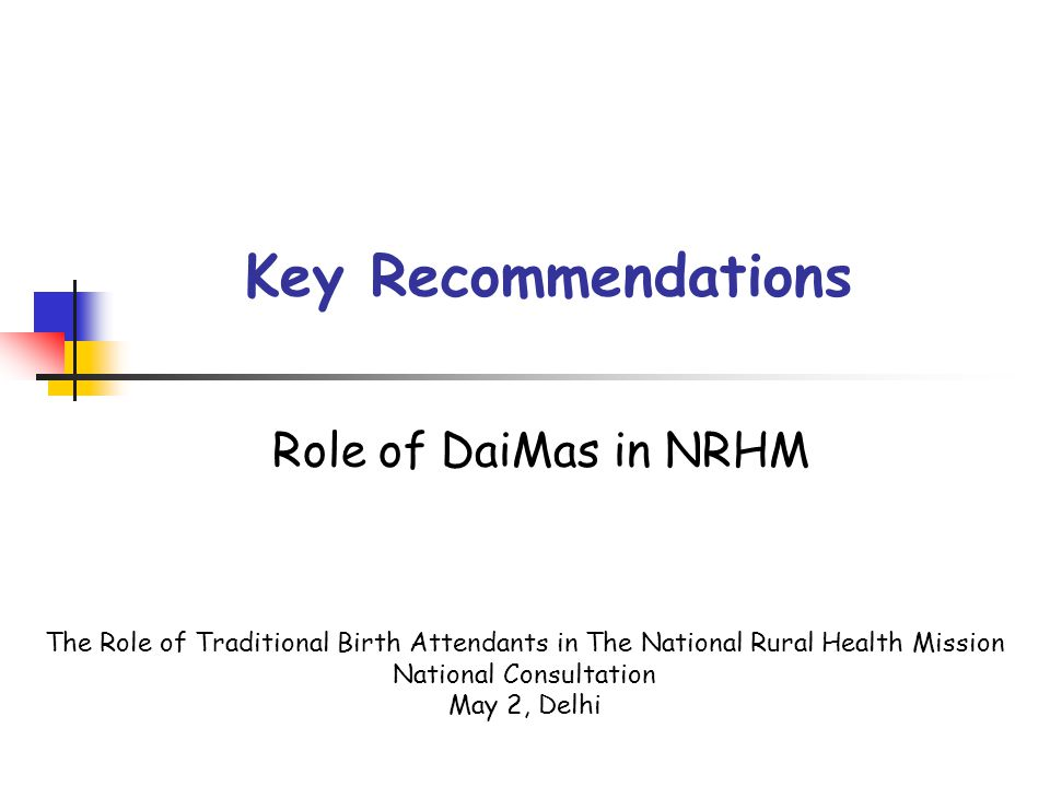 Key Recommendations Role of DaiMas in NRHM The Role of Traditional Birth Attendants in The National Rural Health Mission National Consultation May 2, Delhi