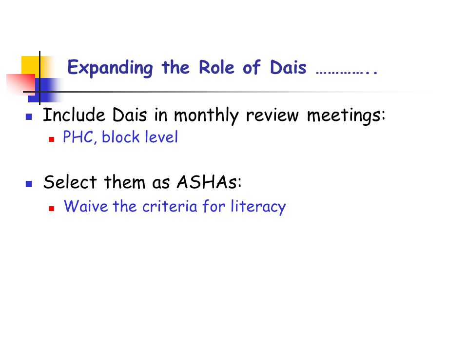 Include Dais in monthly review meetings: PHC, block level Select them as ASHAs: Waive the criteria for literacy Expanding the Role of Dais …………..