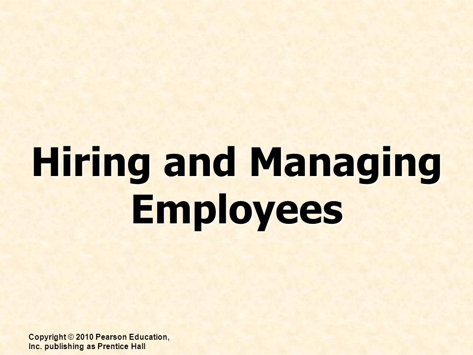 Hiring and Managing Employees Copyright © 2010 Pearson Education, Inc. publishing as Prentice Hall