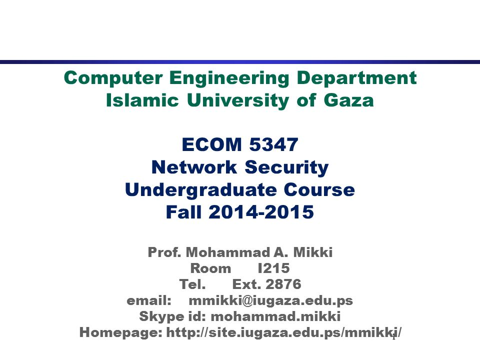 1 Computer Engineering Department Islamic University of Gaza ECOM 5347 Network Security Undergraduate Course Fall 2014-2015 Prof.
