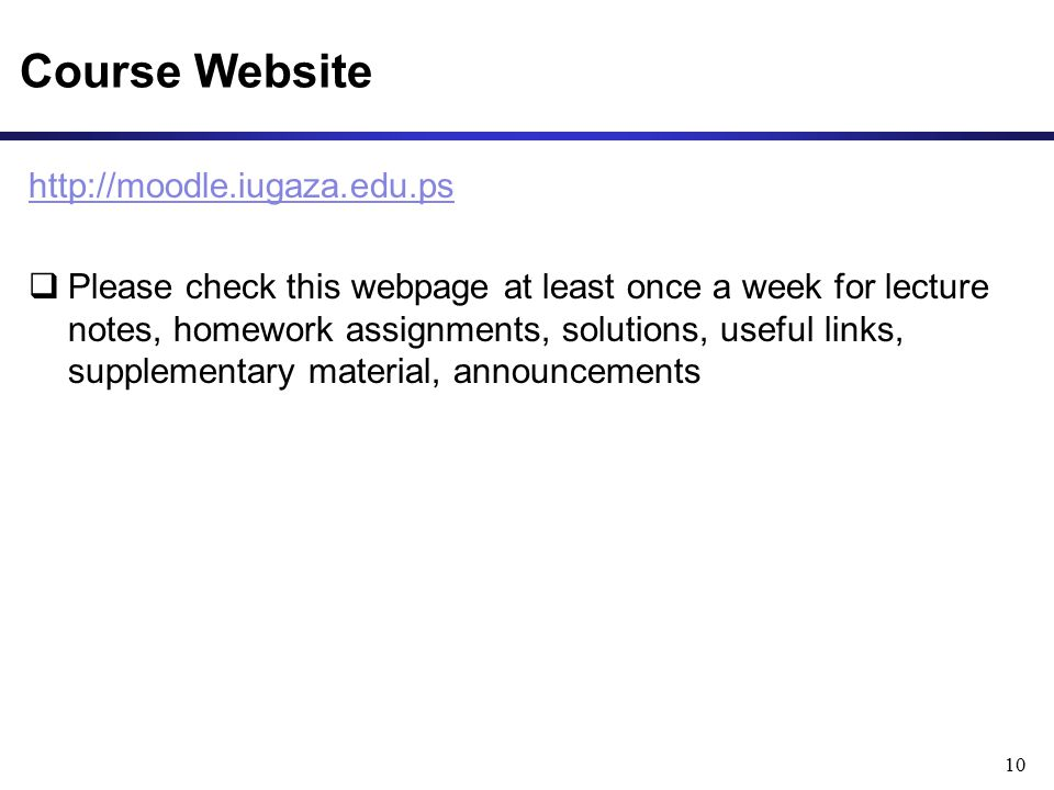 Course Website http://moodle.iugaza.edu.ps  Please check this webpage at least once a week for lecture notes, homework assignments, solutions, useful links, supplementary material, announcements 10