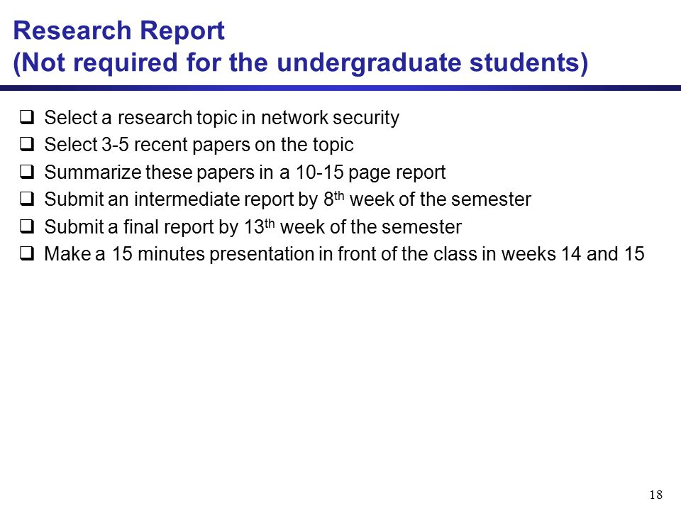 Research Report (Not required for the undergraduate students)  Select a research topic in network security  Select 3-5 recent papers on the topic  Summarize these papers in a 10-15 page report  Submit an intermediate report by 8 th week of the semester  Submit a final report by 13 th week of the semester  Make a 15 minutes presentation in front of the class in weeks 14 and 15 18