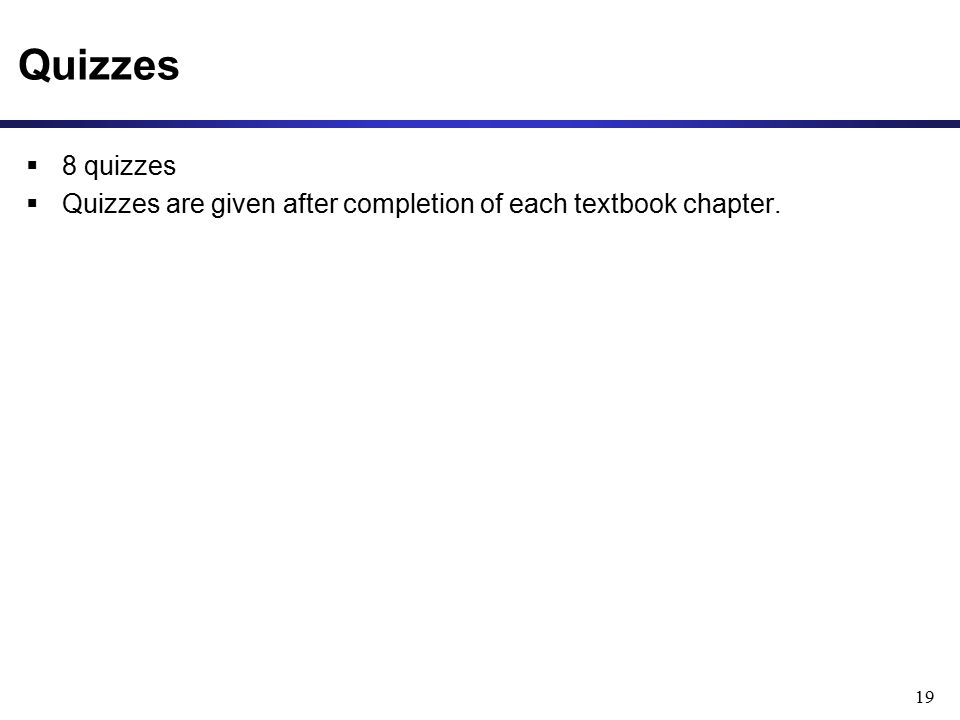 Quizzes  8 quizzes  Quizzes are given after completion of each textbook chapter. 19