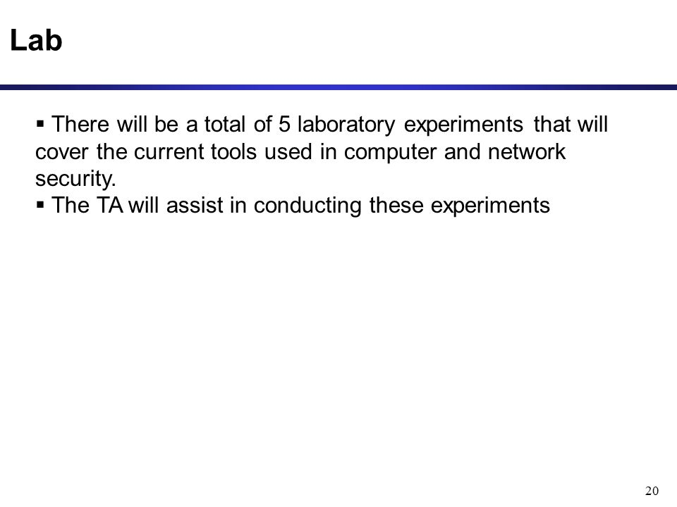 Lab 20  There will be a total of 5 laboratory experiments that will cover the current tools used in computer and network security.  The TA will assi